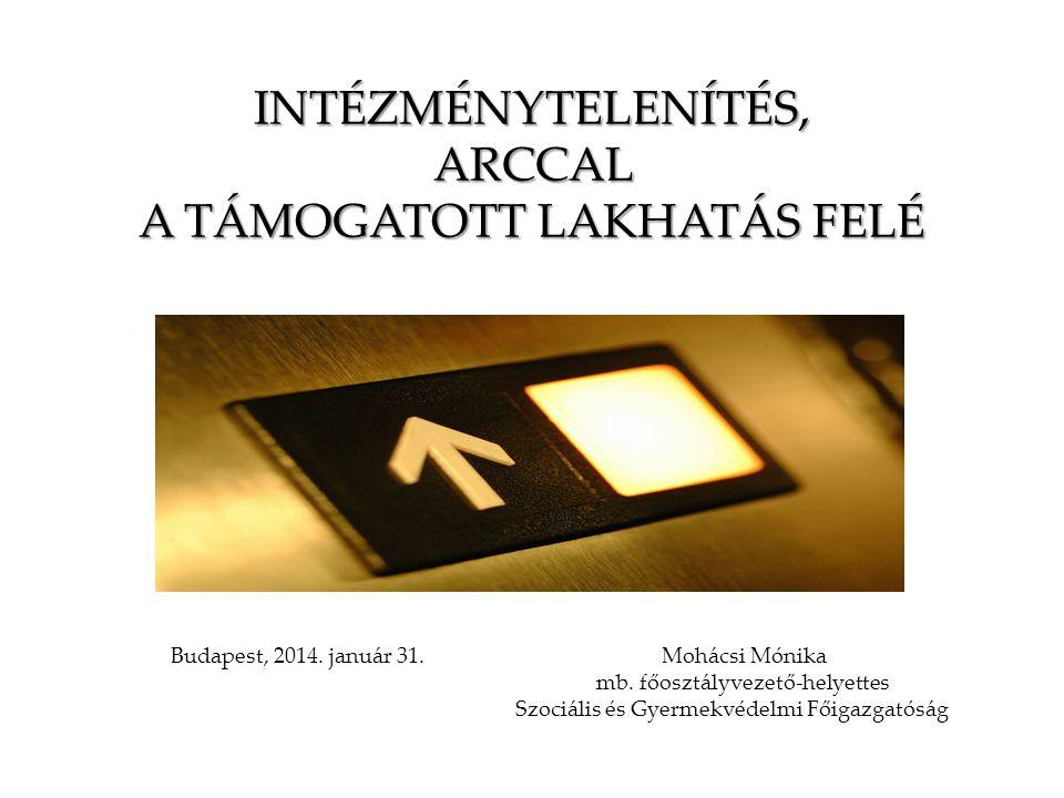 INTÉZMÉNYTELENÍTÉS, ARCCAL A TÁMOGATOTT LAKHATÁS FELÉ Budapest, 2014. január 31. Mohácsi Mónika mb. főosztályvezető-helyettes Szociális és Gyermekvéde