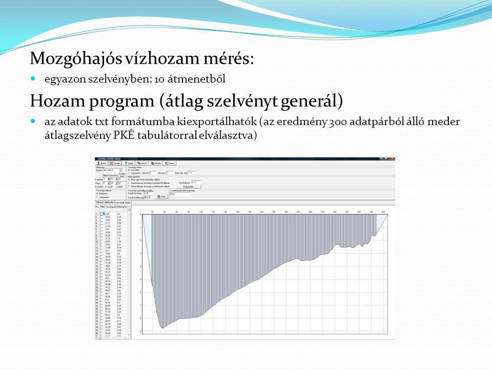 Mozgóhajós vízhozam mérés: egyazon szelvényben; 10 átmenetből Hozam program (átlag szelvényt generál) az adatok txt formátumba kiexportálhatók (az eredmény 300 adatpárból álló meder átlagszelvény PKÉ tabulátorral elválasztva)