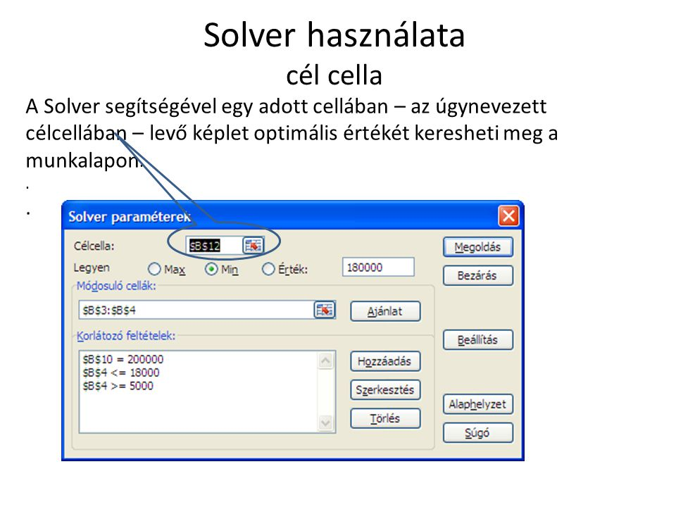 Solver használata modosuló cellák A Solver úgy módosítja a megadott változó cellák – az úgynevezett módosuló cellák – értékét, hogy a célcellában található képlettel meghatározott érték legyen a végeredmény