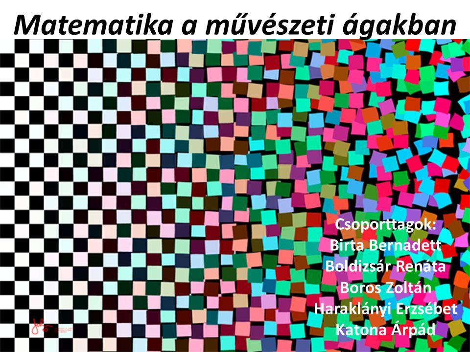 Matematika a művészeti ágakban Csoporttagok: Birta Bernadett Boldizsár Renáta Boros Zoltán Haraklányi Erzsébet Katona Árpád