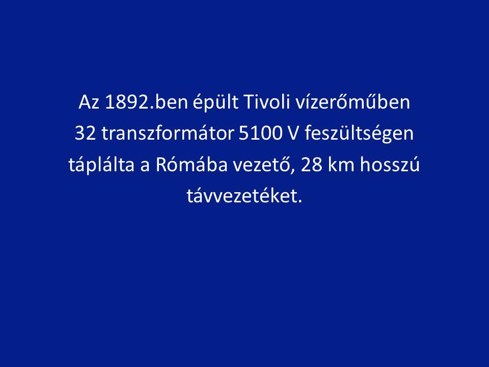 Az 1892.ben épült Tivoli vízerőműben 32 transzformátor 5100 V feszültségen táplálta a Rómába vezető, 28 km hosszú távvezetéket.