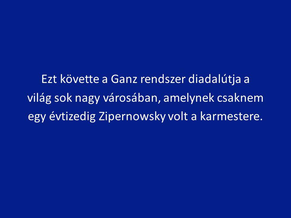Ezt követte a Ganz rendszer diadalútja a világ sok nagy városában, amelynek csaknem egy évtizedig Zipernowsky volt a karmestere.