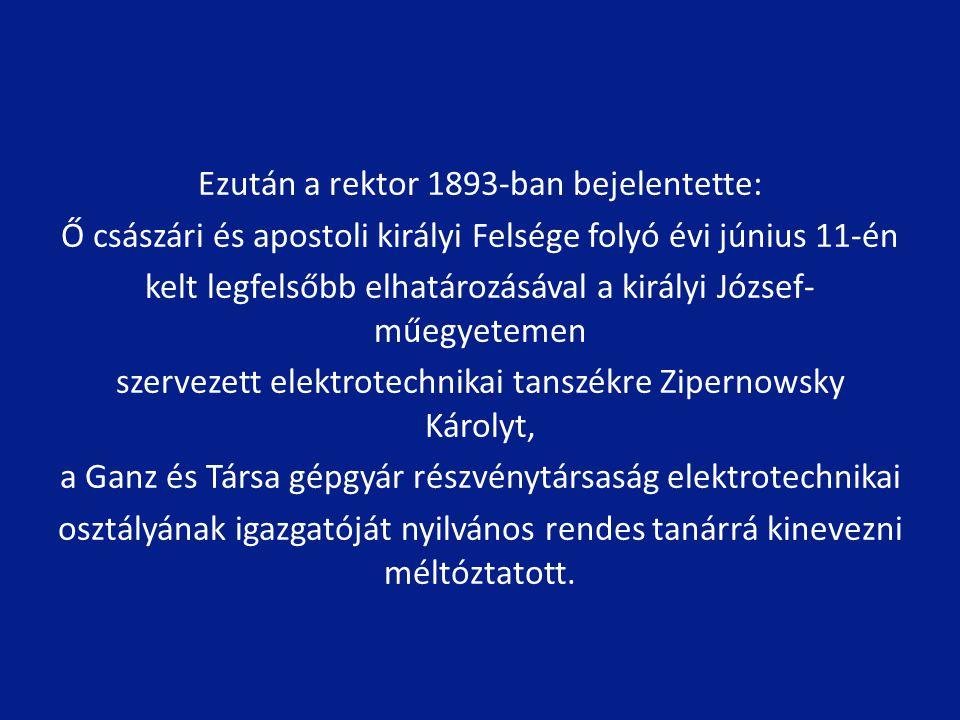 Ezután a rektor 1893-ban bejelentette: Ő császári és apostoli királyi Felsége folyó évi június 11-én kelt legfelsőbb elhatározásával a királyi József- műegyetemen szervezett elektrotechnikai tanszékre Zipernowsky Károlyt, a Ganz és Társa gépgyár részvénytársaság elektrotechnikai osztályának igazgatóját nyilvános rendes tanárrá kinevezni méltóztatott.