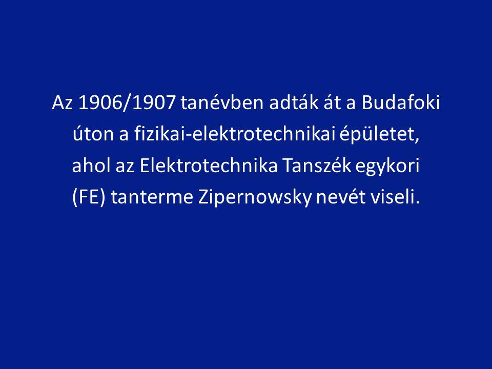 Az 1906/1907 tanévben adták át a Budafoki úton a fizikai-elektrotechnikai épületet, ahol az Elektrotechnika Tanszék egykori (FE) tanterme Zipernowsky nevét viseli.