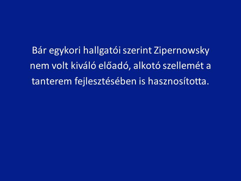 Bár egykori hallgatói szerint Zipernowsky nem volt kiváló előadó, alkotó szellemét a tanterem fejlesztésében is hasznosította.