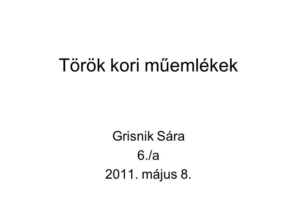 Török kori műemlékek Grisnik Sára 6./a 2011. május 8.
