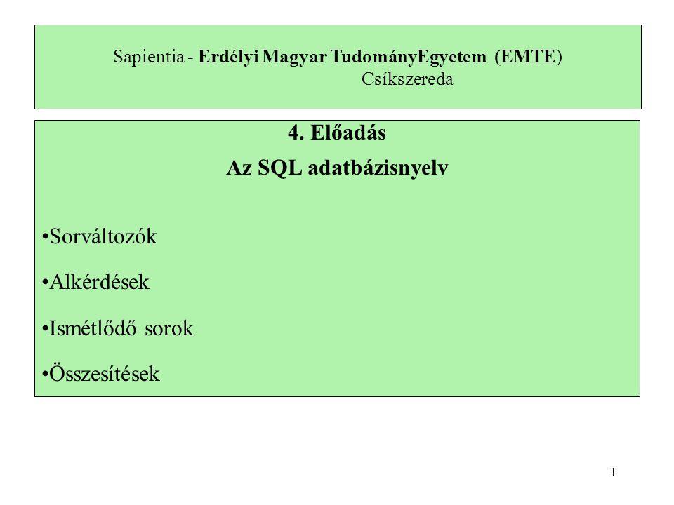 Sapientia - Erdélyi Magyar TudományEgyetem (EMTE) Csíkszereda 4. Előadás Az SQL adatbázisnyelv Sorváltozók Alkérdések Ismétlődő sorok Összesítések 1