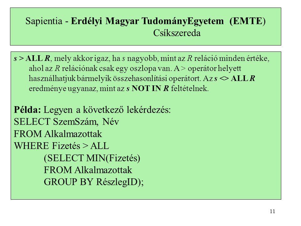 Sapientia - Erdélyi Magyar TudományEgyetem (EMTE) Csíkszereda s > ALL R, mely akkor igaz, ha s nagyobb, mint az R reláció minden értéke, ahol az R relációnak csak egy oszlopa van.