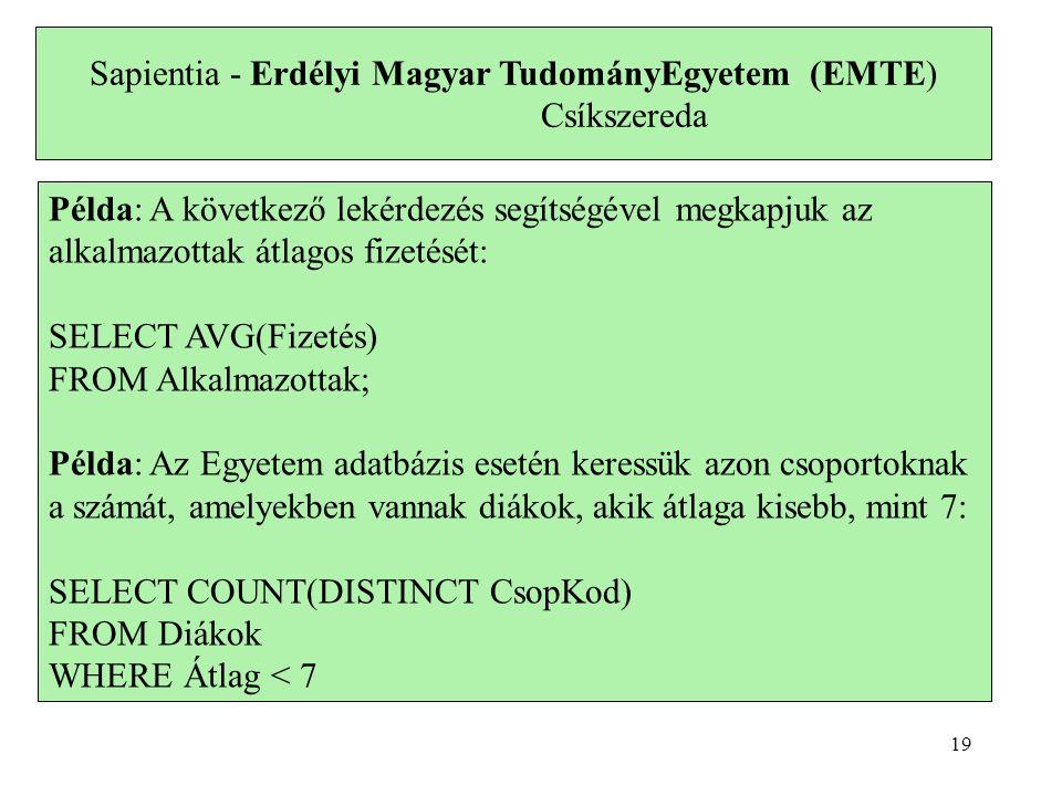 Sapientia - Erdélyi Magyar TudományEgyetem (EMTE) Csíkszereda Példa: A következő lekérdezés segítségével megkapjuk az alkalmazottak átlagos fizetését: SELECT AVG(Fizetés) FROM Alkalmazottak; Példa: Az Egyetem adatbázis esetén keressük azon csoportoknak a számát, amelyekben vannak diákok, akik átlaga kisebb, mint 7: SELECT COUNT(DISTINCT CsopKod) FROM Diákok WHERE Átlag < 7 19