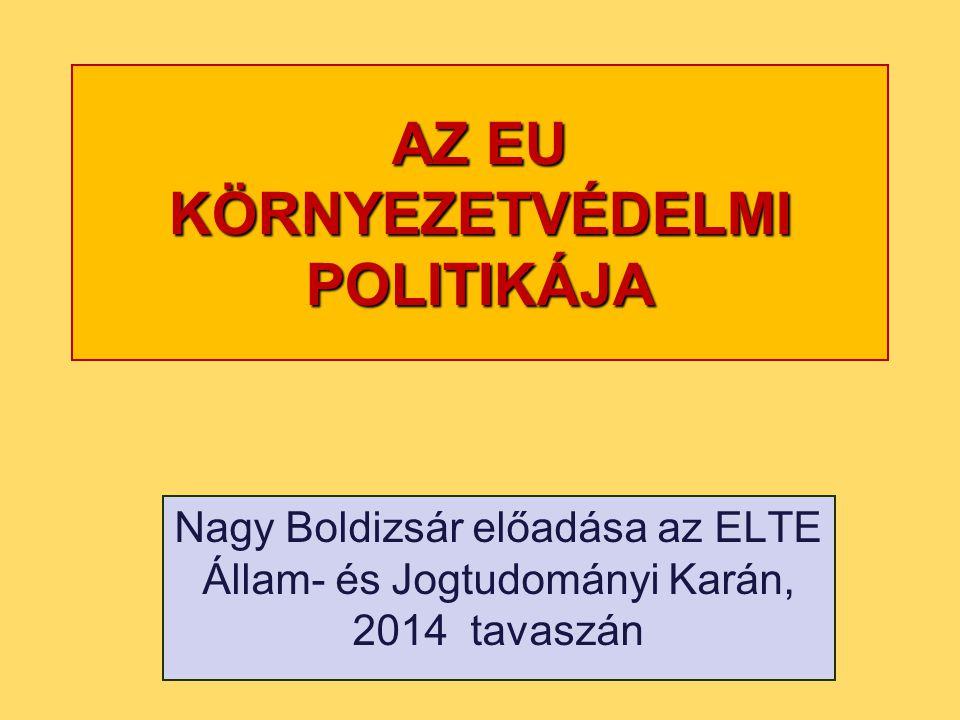 AZ EU KÖRNYEZETVÉDELMI POLITIKÁJA Nagy Boldizsár előadása az ELTE Állam- és Jogtudományi Karán, 2014 tavaszán