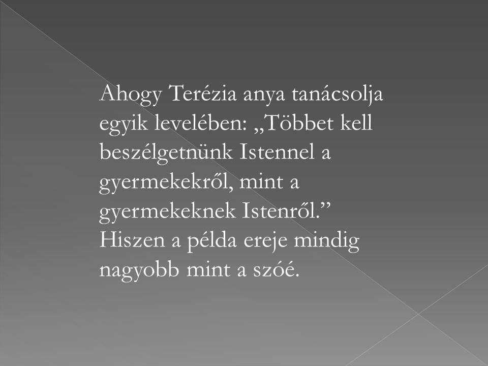 """Ahogy Terézia anya tanácsolja egyik levelében: """"Többet kell beszélgetnünk Istennel a gyermekekről, mint a gyermekeknek Istenről."""" Hiszen a példa ereje"""