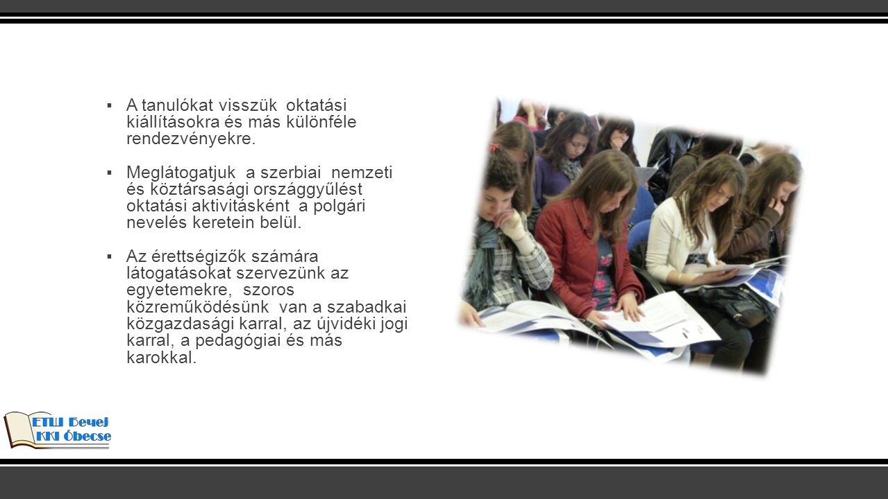 ▪A tanulókat visszük oktatási kiállításokra és más különféle rendezvényekre. ▪Meglátogatjuk a szerbiai nemzeti és köztársasági országgyűlést oktatási