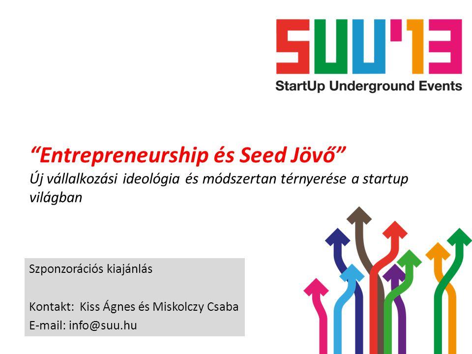 """""""Entrepreneurship és Seed Jövő"""" Új vállalkozási ideológia és módszertan térnyerése a startup világban Szponzorációs kiajánlás Kontakt: Kiss Ágnes és M"""