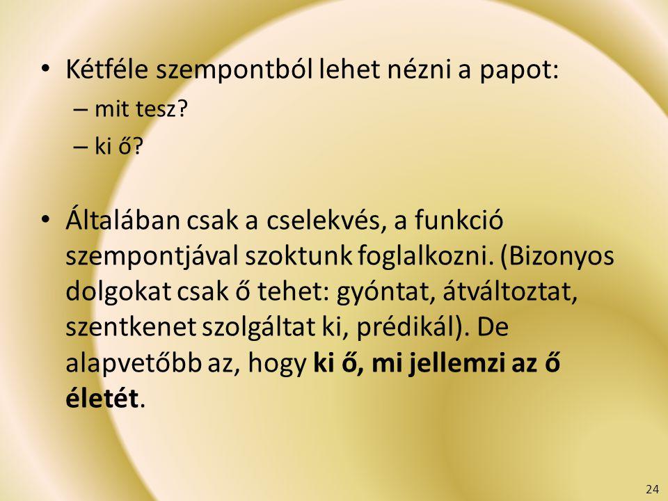 Kétféle szempontból lehet nézni a papot: – mit tesz? – ki ő? Általában csak a cselekvés, a funkció szempontjával szoktunk foglalkozni. (Bizonyos dolgo