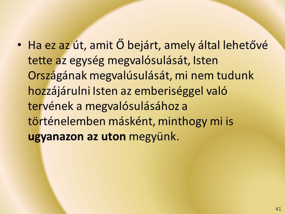 Ha ez az út, amit Ő bejárt, amely által lehetővé tette az egység megvalósulását, Isten Országának megvalúsulását, mi nem tudunk hozzájárulni Isten az