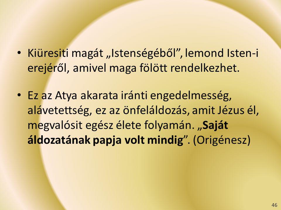 """Kiüresiti magát """"Istenségéből"""", lemond Isten-i erejéről, amivel maga fölött rendelkezhet. Ez az Atya akarata iránti engedelmesség, alávetettség, ez az"""