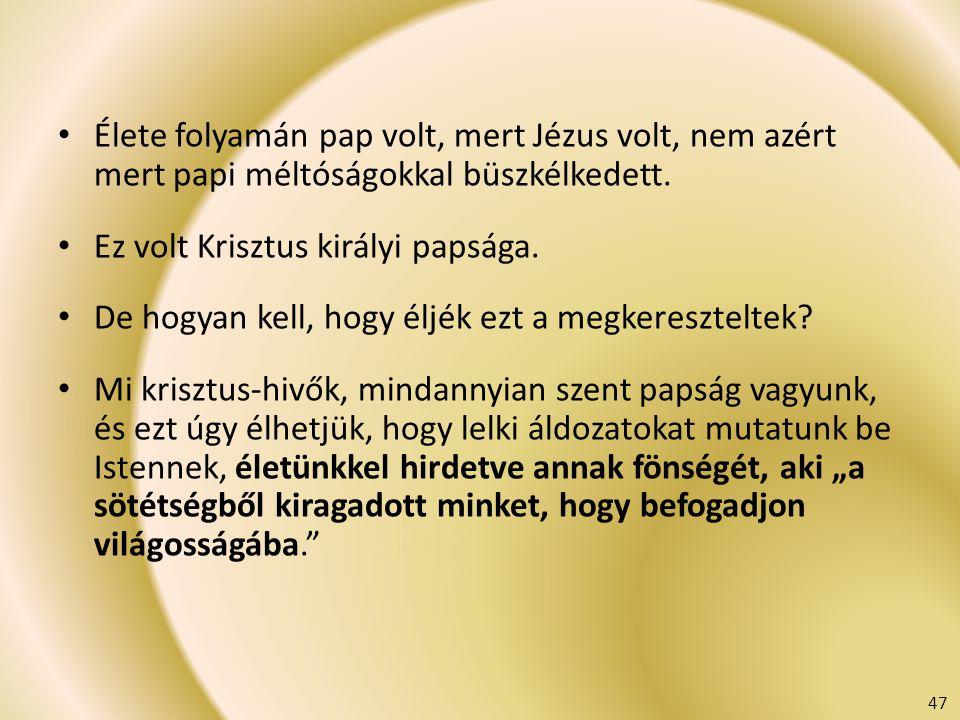 Élete folyamán pap volt, mert Jézus volt, nem azért mert papi méltóságokkal büszkélkedett. Ez volt Krisztus királyi papsága. De hogyan kell, hogy éljé