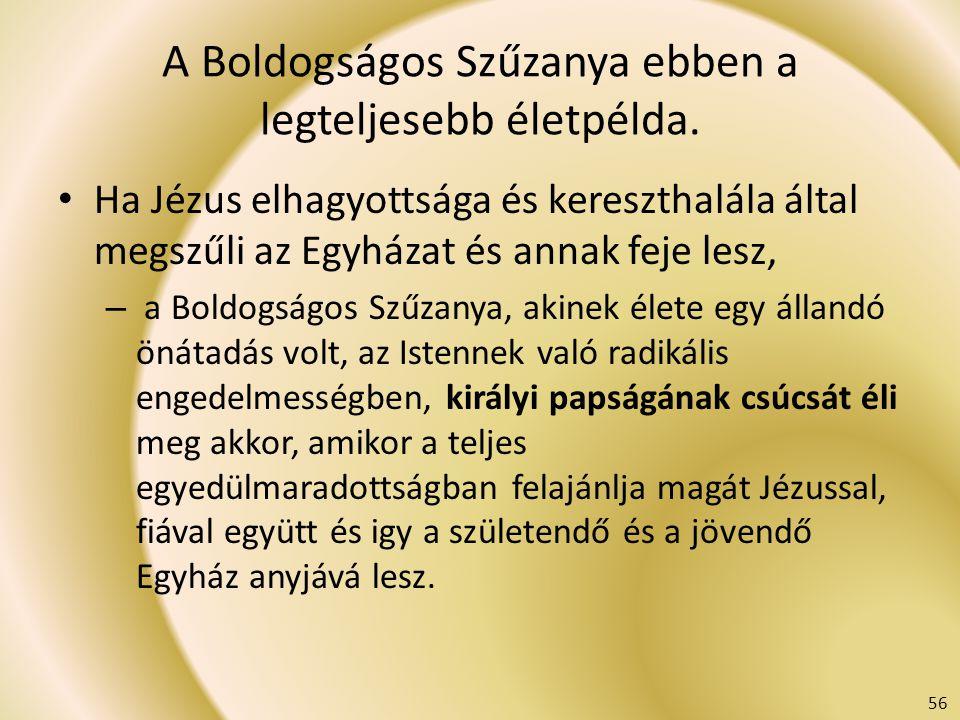 A Boldogságos Szűzanya ebben a legteljesebb életpélda. Ha Jézus elhagyottsága és kereszthalála által megszűli az Egyházat és annak feje lesz, – a Bold