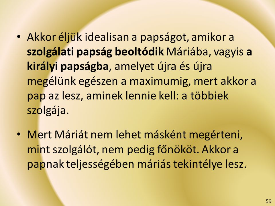 Akkor éljük idealisan a papságot, amikor a szolgálati papság beoltódik Máriába, vagyis a királyi papságba, amelyet újra és újra megélünk egészen a max
