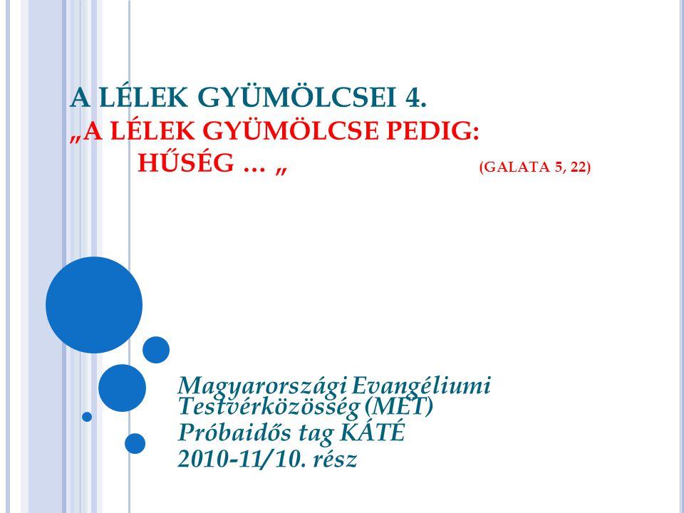 """A LÉLEK GYÜMÖLCSEI 4. """"A LÉLEK GYÜMÖLCSE PEDIG: HŰSÉG … """" (GALATA 5, 22) Magyarországi Evangéliumi Testvérközösség (MET) Próbaidős tag KÁTÉ 2010-11/ 1"""