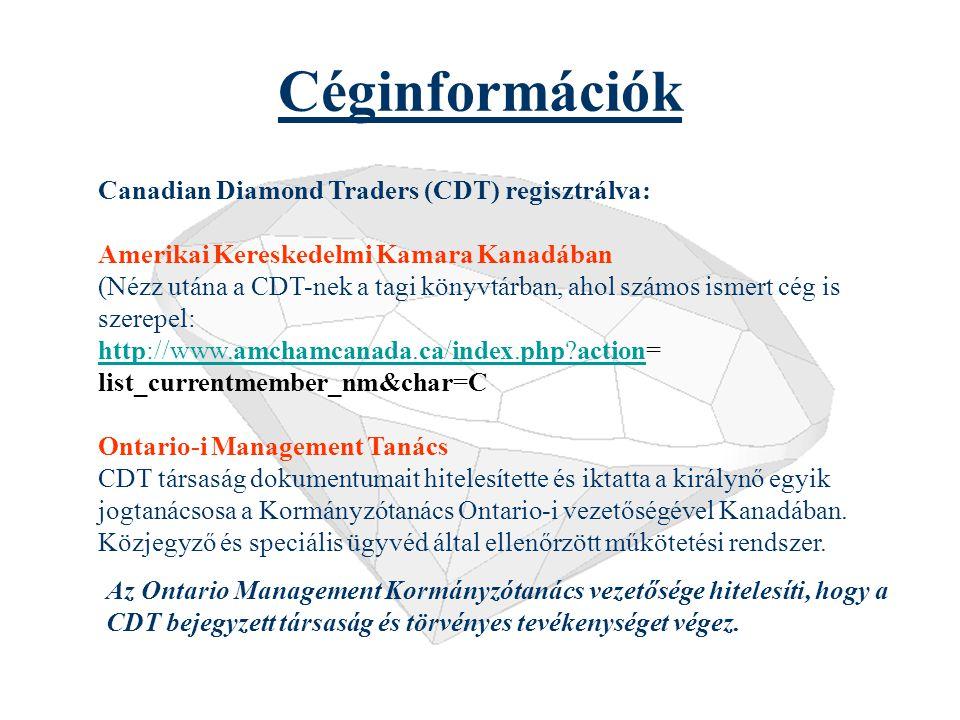 Céginformációk Canadian Diamond Traders (CDT) regisztrálva: Amerikai Kereskedelmi Kamara Kanadában (Nézz utána a CDT-nek a tagi könyvtárban, ahol számos ismert cég is szerepel: http://www.amchamcanada.ca/index.php?actionhttp://www.amchamcanada.ca/index.php?action= list_currentmember_nm&char=C Ontario-i Management Tanács CDT társaság dokumentumait hitelesítette és iktatta a királynő egyik jogtanácsosa a Kormányzótanács Ontario-i vezetőségével Kanadában.