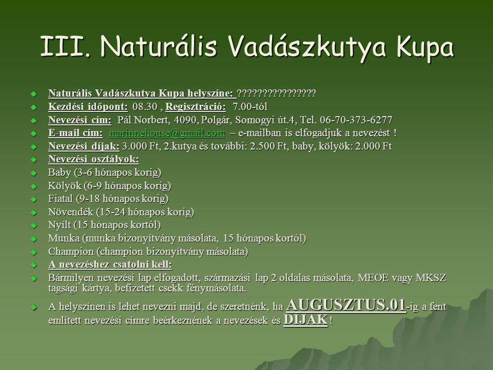 III. Naturális Vadászkutya Kupa  Naturális Vadászkutya Kupa helyszíne: ????????????????  Kezdési időpont: 08.30, Regisztráció: 7.00-tól  Nevezési c