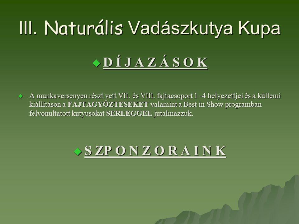 III. Naturális Vadászkutya Kupa  D Í J A Z Á S O K  A munkaversenyen részt vett VII. és VIII. fajtacsoport 1 -4 helyezettjei és a küllemi kiállításo
