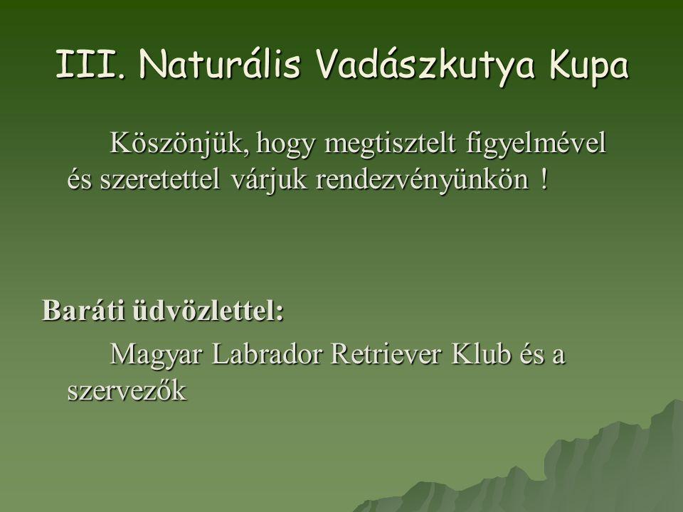 III. Naturális Vadászkutya Kupa Köszönjük, hogy megtisztelt figyelmével és szeretettel várjuk rendezvényünkön ! Baráti üdvözlettel: Magyar Labrador Re