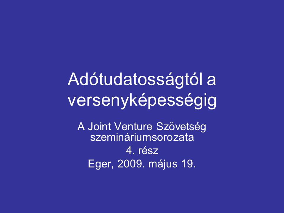 Adótudatosságtól a versenyképességig A Joint Venture Szövetség szemináriumsorozata 4. rész Eger, 2009. május 19.