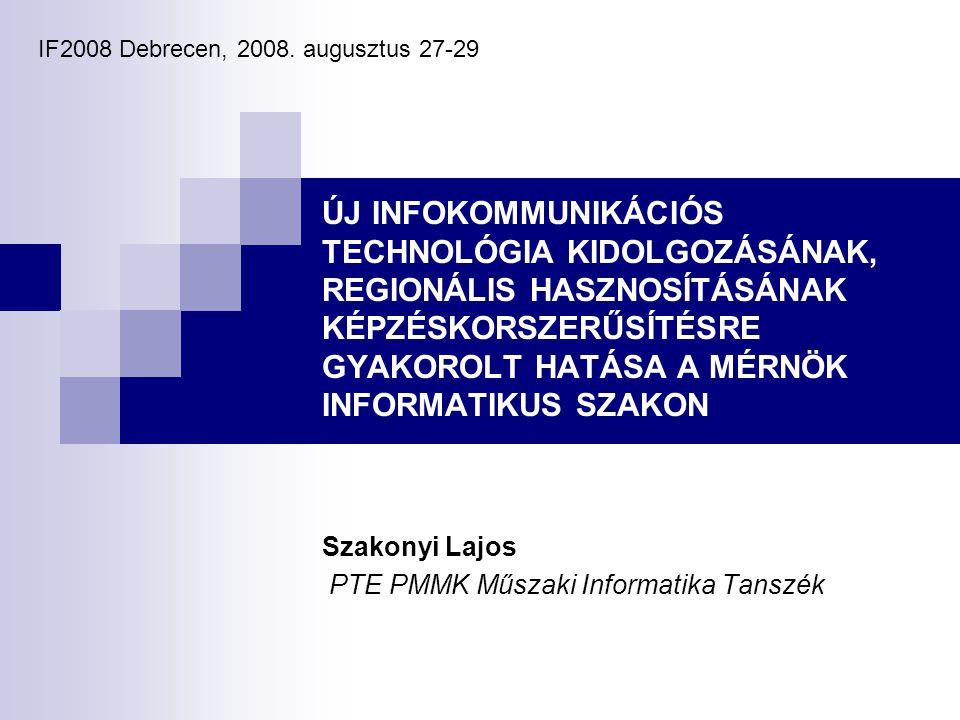 ÚJ INFOKOMMUNIKÁCIÓS TECHNOLÓGIA KIDOLGOZÁSÁNAK, REGIONÁLIS HASZNOSÍTÁSÁNAK KÉPZÉSKORSZERŰSÍTÉSRE GYAKOROLT HATÁSA A MÉRNÖK INFORMATIKUS SZAKON Szakonyi Lajos PTE PMMK Műszaki Informatika Tanszék IF2008 Debrecen, 2008.