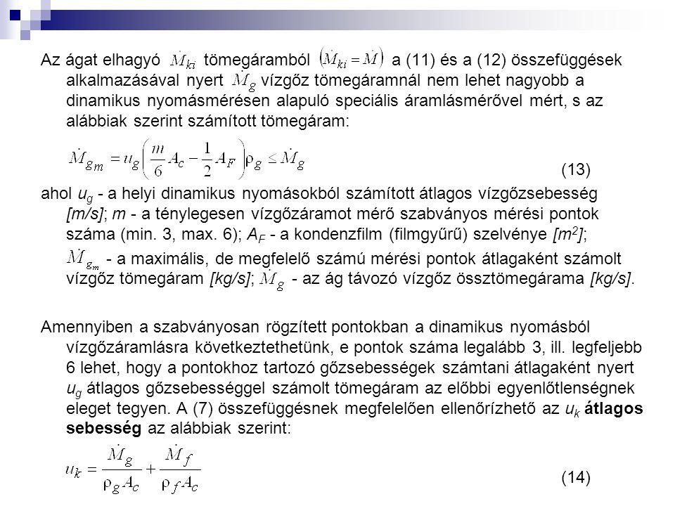 Az ágat elhagyó tömegáramból a (11) és a (12) összefüggések alkalmazásával nyert vízgőz tömegáramnál nem lehet nagyobb a dinamikus nyomásmérésen alapuló speciális áramlásmérővel mért, s az alábbiak szerint számított tömegáram: (13) ahol u g - a helyi dinamikus nyomásokból számított átlagos vízgőzsebesség [m/s]; m - a ténylegesen vízgőzáramot mérő szabványos mérési pontok száma (min.