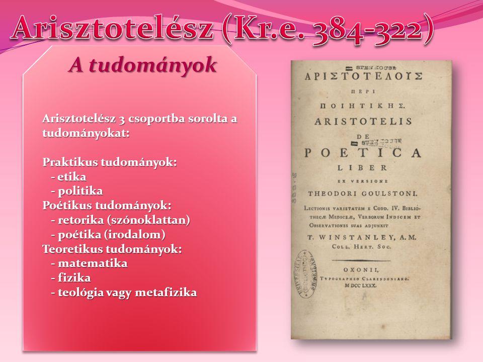 Arisztotelész 3 csoportba sorolta a tudományokat: Praktikus tudományok: - etika - etika - politika - politika Poétikus tudományok: - retorika (szónokl