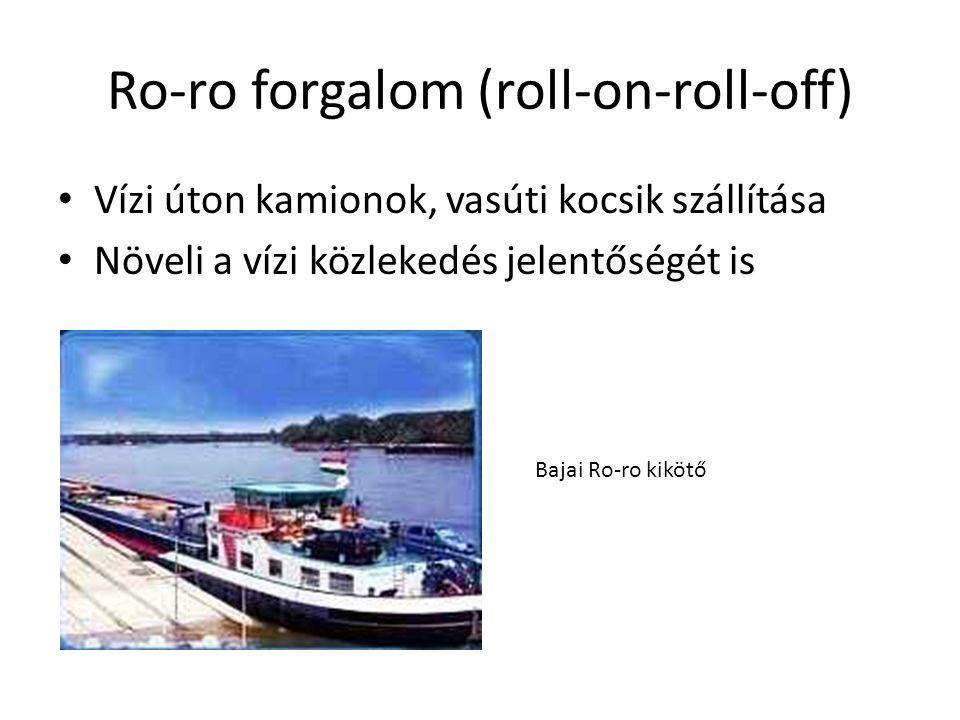 Ro-ro forgalom (roll-on-roll-off) Vízi úton kamionok, vasúti kocsik szállítása Növeli a vízi közlekedés jelentőségét is Bajai Ro-ro kikötő