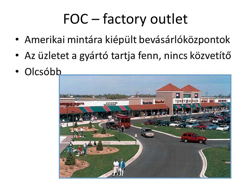 FOC – factory outlet Amerikai mintára kiépült bevásárlóközpontok Az üzletet a gyártó tartja fenn, nincs közvetítő Olcsóbb