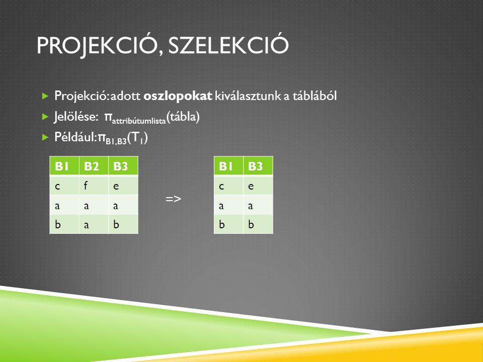PROJEKCIÓ, SZELEKCIÓ  Projekció: adott oszlopokat kiválasztunk a táblából  Jelölése: π attribútumlista (tábla)  Például: π B1,B3 (T 1 ) => B1B2B3 c