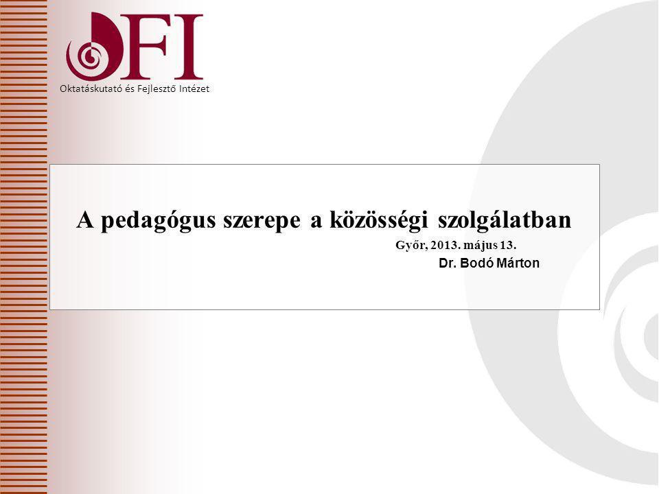 Oktatáskutató és Fejlesztő Intézet A pedagógus szerepe a közösségi szolgálatban Győr, 2013. május 13. Dr. Bodó Márton