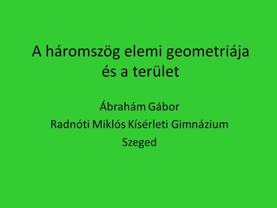 A háromszög elemi geometriája és a terület Ábrahám Gábor Radnóti Miklós Kísérleti Gimnázium Szeged