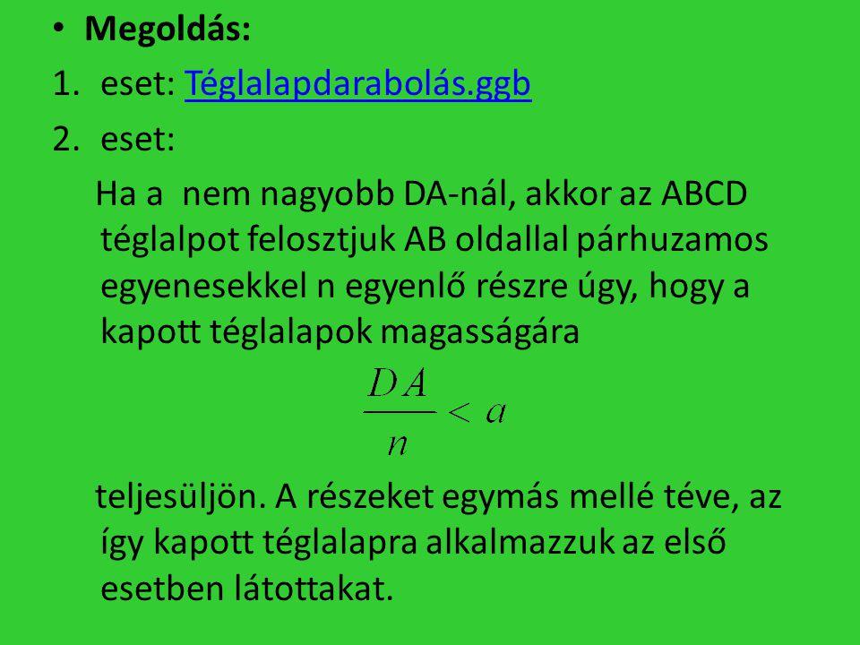 Megoldás: 1.eset: Téglalapdarabolás.ggbTéglalapdarabolás.ggb 2.eset: Ha a nem nagyobb DA-nál, akkor az ABCD téglalpot felosztjuk AB oldallal párhuzamo