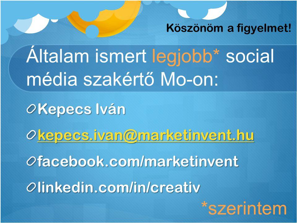 Általam ismert legjobb* social média szakértő Mo-on: Kepecs Iván kepecs.ivan@marketinvent.hu facebook.com/marketinventlinkedin.com/in/creativ Köszönöm a figyelmet.
