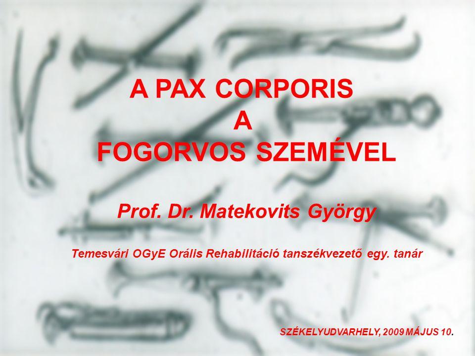 A PAX CORPORIS A FOGORVOS SZEMÉVEL Prof. Dr. Matekovits György Temesvári OGyE Orális Rehabilitáció tanszékvezető egy. tanár SZÉKELYUDVARHELY, 2009 MÁJ