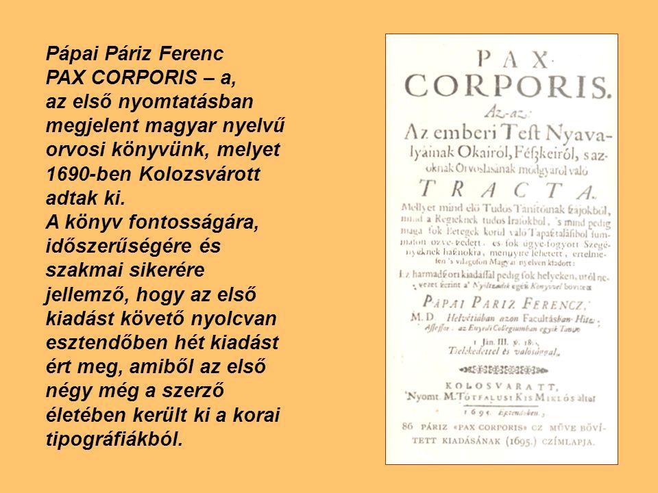Pápai Páriz Ferenc PAX CORPORIS – a, az első nyomtatásban megjelent magyar nyelvű orvosi könyvünk, melyet 1690-ben Kolozsvárott adtak ki. A könyv font