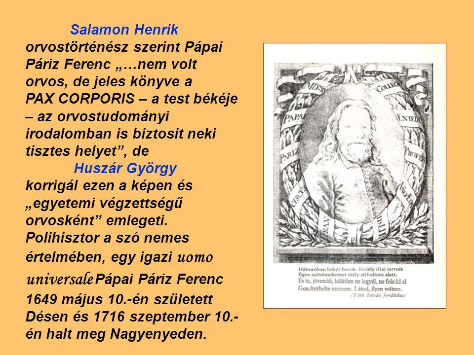 """Salamon Henrik orvostörténész szerint Pápai Páriz Ferenc """"…nem volt orvos, de jeles könyve a PAX CORPORIS – a test békéje – az orvostudományi irodalomban is biztosit neki tisztes helyet , de Huszár György korrigál ezen a képen és """"egyetemi végzettségű orvosként emlegeti."""