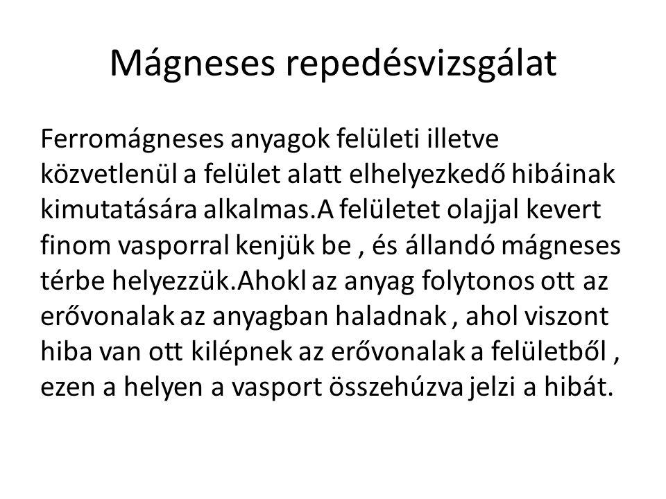 Mágneses repedésvizsgálat Ferromágneses anyagok felületi illetve közvetlenül a felület alatt elhelyezkedő hibáinak kimutatására alkalmas.A felületet o