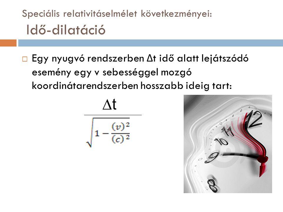 Speciális relativitáselmélet következményei: Idő-dilatáció  Egy nyugvó rendszerben Δ t idő alatt lejátszódó esemény egy v sebességgel mozgó koordinátarendszerben hosszabb ideig tart: ∆t