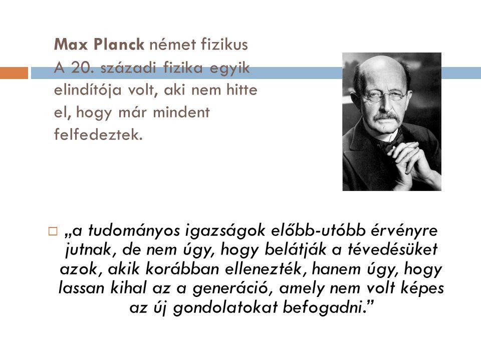 """Max Planck német fizikus A 20. századi fizika egyik elindítója volt, aki nem hitte el, hogy már mindent felfedeztek.  """"a tudományos igazságok előbb-u"""