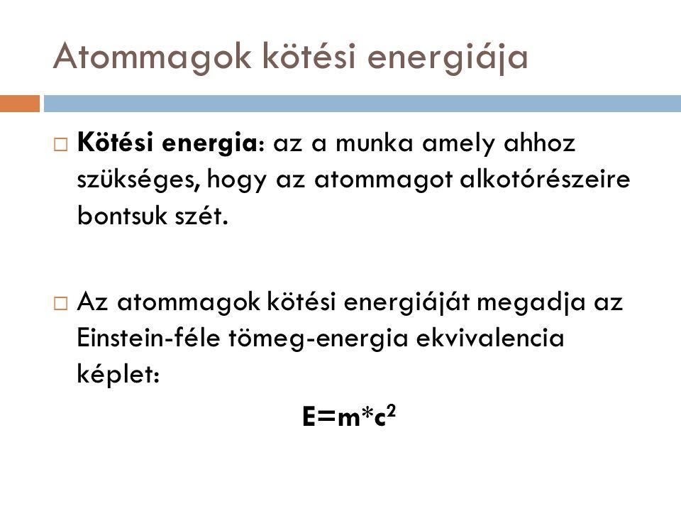 Atommagok kötési energiája  Kötési energia: az a munka amely ahhoz szükséges, hogy az atommagot alkotórészeire bontsuk szét.  Az atommagok kötési en