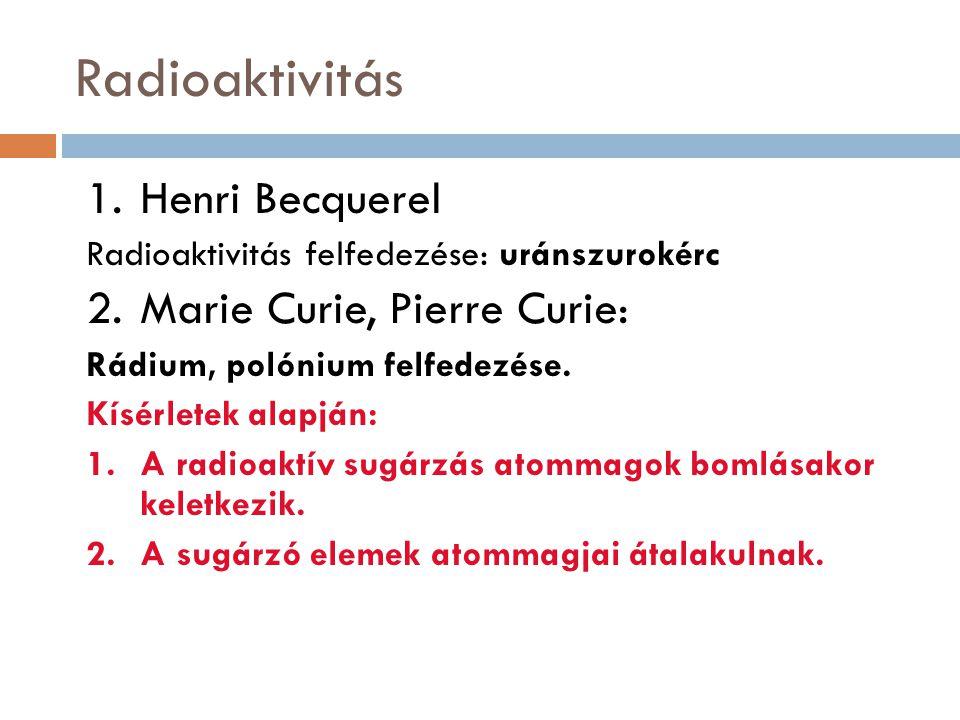Radioaktivitás 1.Henri Becquerel Radioaktivitás felfedezése: uránszurokérc 2.Marie Curie, Pierre Curie: Rádium, polónium felfedezése.