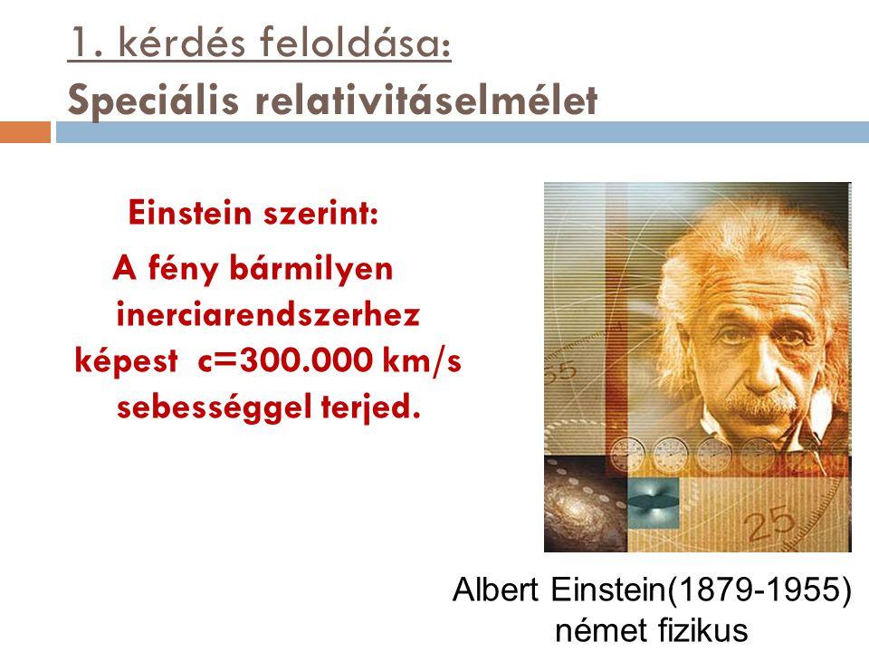 1. kérdés feloldása: Speciális relativitáselmélet Einstein szerint: A fény bármilyen inerciarendszerhez képest c=300.000 km/s sebességgel terjed. Albe