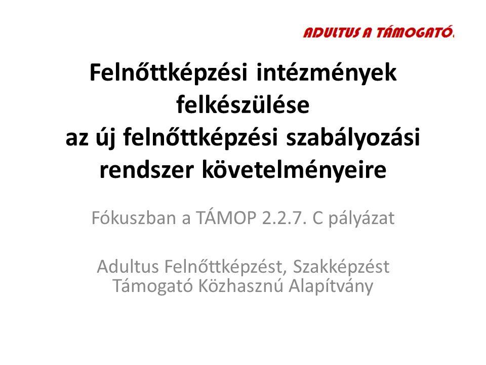 Felnőttképzési intézmények felkészülése az új felnőttképzési szabályozási rendszer követelményeire Fókuszban a TÁMOP 2.2.7.