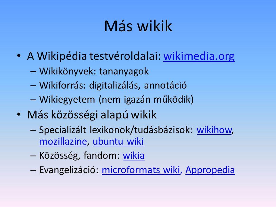 Más wikik A Wikipédia testvéroldalai: wikimedia.orgwikimedia.org – Wikikönyvek: tananyagok – Wikiforrás: digitalizálás, annotáció – Wikiegyetem (nem igazán működik) Más közösségi alapú wikik – Specializált lexikonok/tudásbázisok: wikihow, mozillazine, ubuntu wikiwikihow mozillazineubuntu wiki – Közösség, fandom: wikiawikia – Evangelizáció: microformats wiki, Appropediamicroformats wikiAppropedia